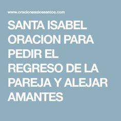 SANTA ISABEL ORACION PARA PEDIR EL REGRESO DE LA PAREJA Y ALEJAR AMANTES Oracion A San Antonio, Prayers, Faith, My Love, Quotes, Html, Prayer For Love, Hipster Stuff, My Boo