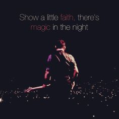 """""""Show a little faith, there's magic in the night..."""" - Bruce Springsteen"""