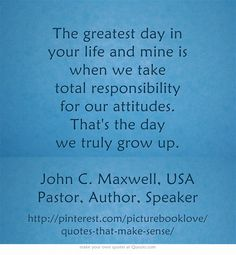 """""""The greatest day in your life and mine is when we take total responsibility for our attitudes. That's the day we truly grow up."""" - John C Maxwell (Pastor, Author, Speaker. USA). http://www.goodreads.com/quotes/179068-the-greatest-day-in-your-life-and-mine-is-when"""
