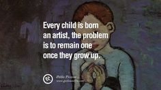 """Every child is born an artist, the problem is to remain one once they grow up."" – Pablo Picasso 9 Famous Quotes on Creativity, Life, Arts and Design"