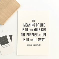 The meaning of Life is to find your gift. The purpose of life is to give it away.