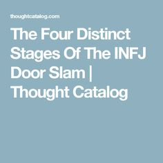 This explains it all!!!  I'm a door slammer! The Four Distinct Stages Of The INFJ Door Slam | Thought Catalog