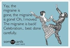 Yay, the migraine is gone, the migraine is gone! Oh, I moved. The migraine is back! Celebration... best done carefully.