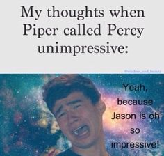 Wtf??? EXCUSE YOU PIPER YOU MAY BE A BADASS DAUGHTER OF APHRODITE WITH SILENA BUT YOU DON'T CALL PERCY UNIMPRESSIVE!!!!!!