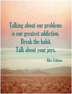 Talking about your problems is our greatest addiciton. Break the habit  - Talk about your joys. - Rita Schiano