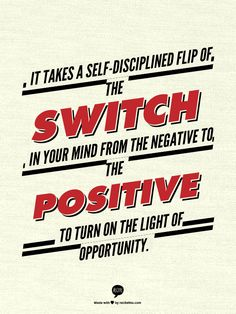 It takes a self-disciplined flip of the switch in your mind from the negative to the positive to turn on the light of opportunity. www.garygreenfield.com