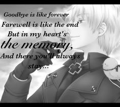 "Prussia — ""Goodbye may seem forever, farewell is like the end, but in my heart's the memory, and there you'll always stay."" I felt really sad when I made this! Poor Prussia! making this just made me so sad. I am just so sorry for this! ((Made with an awesome app called DecoBlend!! I recommend it!!)) - Destiny Watkins - Please give me credit if you repin!!"