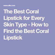 The Best Coral Lipstick for Every Skin Type - How to Find the Best Coral Lipstick