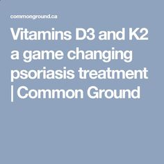 Psoriasis Revolution - Psoriasis Revolution - Vitamins D3 and K2 a game changing psoriasis treatment   Common Ground - REAL PEOPLE. REAL RESULTS 160,000  Psoriasis Free Customers REAL PEOPLE. REAL RESULTS 160,000+ Psoriasis Free Customers