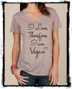 Vegan quote I love therefore I am Vegan slouchy t shirt Alternative Apparel KIMBER tee tshirt vintage style screenprint ladies scoop top on Etsy, $21.00