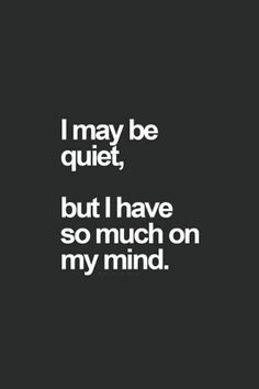 I may be quiet, but I have so much on my mind.