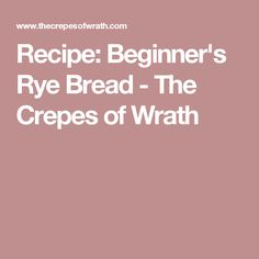 Recipe: Beginner's Rye Bread - The Crepes of Wrath