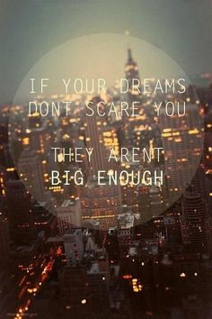 If your dreams don't scare you, they aren't big enough.   Don't be afraid to be AMAZING!