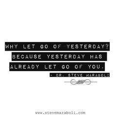 Why let go of yesterday? Because yesterday has already let go of you.