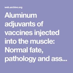Aluminum adjuvants of vaccines injected into the muscle: Normal fate, pathology and associated disease. - PubMed - NCBI