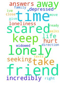 I am incredibly lonely and depressed.  I keep seeking -  I am incredibly lonely and depressed.  I keep seeking God's direction for my life but not sure of the answers.  I've been alone a long time and have no family or close friends where I live.  Recently been on a couple walks with a friend that was widowed about 17 months ago that I think is trying to start dating but he is scared.  There have been times I have prayed to  God for answers and to take away my loneliness and then he texts…