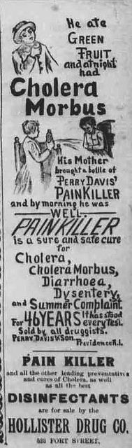 """This advertisement ran during the cholera epidemic in Hawaii in 1895. Text: """"He ate green fruit and at night had cholera morbus. His mother brought a bottle of Perry Davis' painkiller and by morning he was well. Painkiller is a sure and safe cure for cholera, cholera morbus, diarrhoea [sic], dysentery, and summer complaint. For 46 years it has stood every test."""" http://chroniclingamerica.loc.gov/lccn/sn82015415/1895-08-31/ed-1/seq-3/ The Hawaiian star., August 31, 1895, Image 3"""