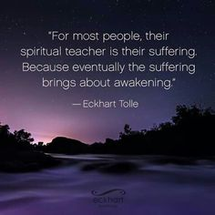 """For most people, their spiritual teacher is their suffering. Because eventually the suffering brings about awakening."" ~Eckhart Tolle"