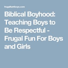 Biblical Boyhood: Teaching Boys to Be Respectful - Frugal Fun For Boys and Girls
