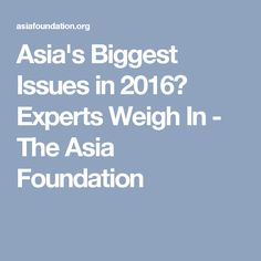 Asia's Biggest Issues in 2016? Experts Weigh In - The Asia Foundation