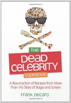 The Dead Celebrity Cookbook: A Resurrection of Recipes from More Than 145 Stars…