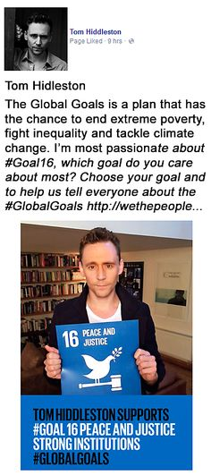 Tom Hiddleston. The Global Goals is a plan that has the chance to end extreme poverty, fight inequality and tackle climate change. I'm most passionate about #Goal16, which goal do you care about most? Choose your goal and to help us tell everyone about the #GlobalGoals http://wethepeople.globalgoals.org/ https://www.facebook.com/twhiddleston/photos/a.461776240532833.102995.418706804839777/964279273615858/?type=1&permPage=1