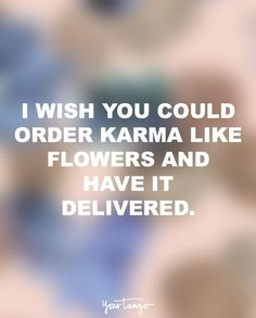 """I wish you could order karma like flowers and have it delivered."""