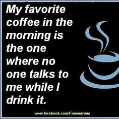 my favorite coffee in the morning is the one where no one talks to me while I drink it!