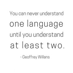 You can never understand one language until you understand at least two. Geoffrey Willans Spanish quotes and dichos.