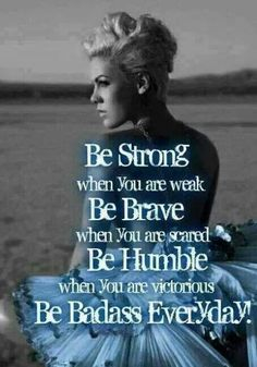 Pink. Be strong when you are weak. Be brave when you are scared. Be humble when you ate victorious. LOVE THIS. INSPIRATION.