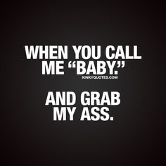 "When you call me ""baby."" And grab my ass. ❤  There's something insanely satisfying when your partner calls you ""baby."" That's just the way it is. And the whole thing becomes so much better (and sexier) if you get your ass grabbed at the same time  ❤  Gotta love that combo with the ass grab. ❤"