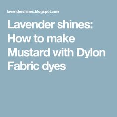 Lavender shines: How to make Mustard with Dylon Fabric dyes