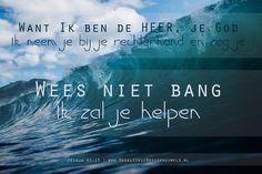 Want Ik ben de HEER, je God, Ik neem je bij je rechterhand en zeg je: Wees niet bang, Ik zal je helpen. Jesaja 41:13