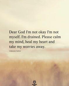 Dear god I'm not okay I'm not myself. I'm drained. Please calm my mind, heal my heart and take my worries away.