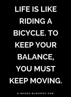 Quotes Life is like riding a bicycle. To keep your balance, you must keep moving.