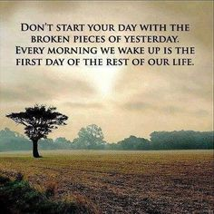 Don't start your day with the broken pieces of yesterday