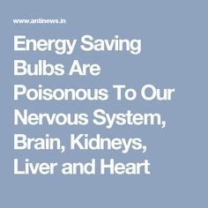 Energy Saving Bulbs Are Poisonous To Our Nervous System, Brain, Kidneys, Liver and Heart