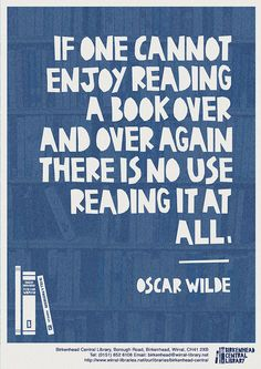 If one cannot enjoy reading a book over and over again there is no use reading it at all. - Oscar Wilde