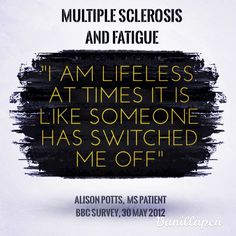 "Multiple Sclerosis and Fatigue. ""I am lifeless. At times its like someone has switched me off."" Alison Potts, BBC article, 30th May 2012."