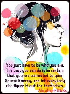 You just have to be who you are. The best you can do is be certain that you are connected to your Source Energy, and let everybody else figure it out for themselves. Some of them will adore you, some of them will hate you - and none of it has anything to do with you. Choose what feels good to you and leave everybody else to choose what they want.  Abraham-Hicks  Portland, OR 8th June 2001
