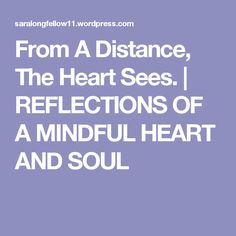 From A Distance, The Heart Sees. | REFLECTIONS OF A MINDFUL HEART  AND SOUL