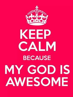 Keep calm because my God is awesome.