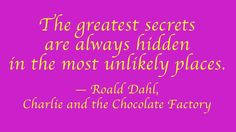 "Children's book quotes that every adult should know: ""The greatest secrets are always hidden in the most unlikely places."" - Roald Dahl, ""Charlies and the Chocolate Factory"" (Cool Places Quotes) Quotes From Childrens Books, Children Book Quotes, Best Children Books, Quotes For Kids, Roald Dahl Quotes, Author Quotes, Literary Quotes, Quirky Quotes, Willy Wonka"