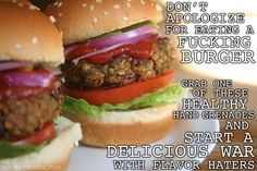 Next time someone tells you to eat more veggies, get down on of these tiny motherfuckers. These low fat, high fiber sons of bitches are healthy as shit without sacrificing flavor. Trying to eat better? START WITH A FUCKING BURGER. Recipe available at thugkitchen.com