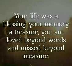 Your life was a blessing, your memory a treasure. You are loved beyond words, and missed beyond measure. I MISS YOU mum. Life Quotes Love, Great Quotes, Me Quotes, Inspirational Quotes, Sister Quotes, Qoutes, Quotes On Loss, In Memory Quotes, Papa Quotes