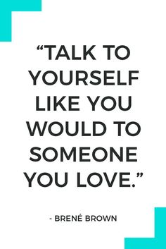 """""""Talk to yourself like you would to someone you love."""" – Brené Brown"""