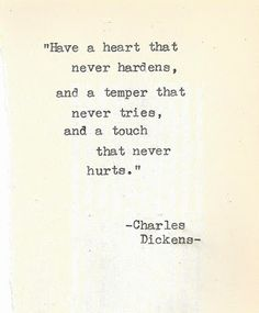 """Have a heart that never hardens, and a temper that never tries, and a touch that never hurts.""♥ -Charles Dickens"