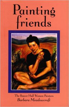 Painting Friends: The Beaver Hall Woman Painters Beaver Hall, Female Painters, Canadian Artists, Art World, Art History, Mona Lisa, Literature, Recommended Reading, Friends