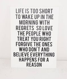 Life is too short to wake up in the morning with regrets so love the people who treat you right forgive the ones who don't and believe everything happens for a reason. Quotes To Live By, Life Quotes, Life Is Short Quotes, Qoutes, Police, Inspirational Signs, Inspiring Quotes, Everything Happens For A Reason, Canvas Quotes