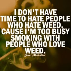 I don't have time to hate people who hate weed, cause I'm too busy smoking with people who love weed. Stoner Quotes, Weed Quotes, Weed Memes, Weed Humor, 420 Quotes, Puff And Pass, I Dont Have Time, Hate People, Medical Marijuana